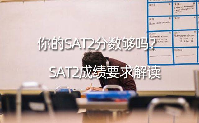 SAT2成绩要求解读,你的SAT2分数够吗?